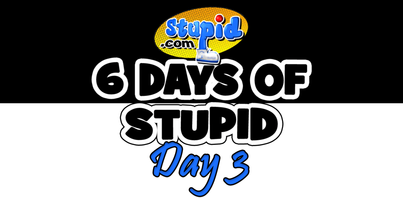 Exclusive: 6 Days of Stupid.com - Day Three
